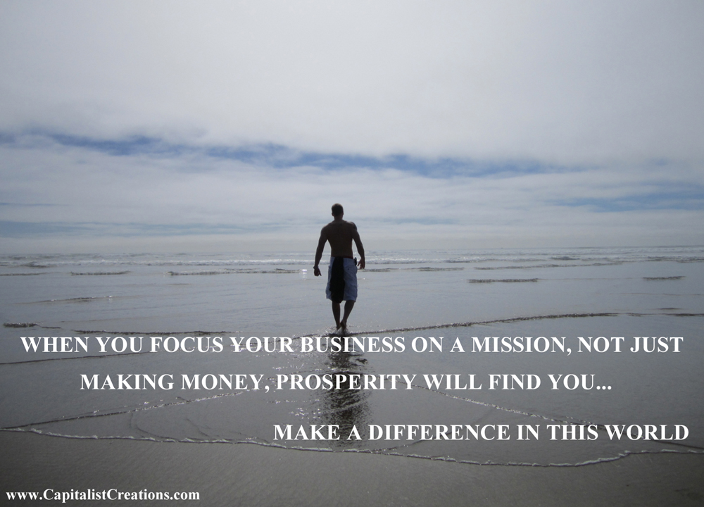 Focus your business on a mission, not just money, and prosperity will find you...